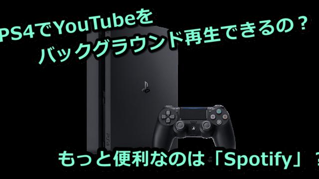 """alt""""PS4でYouTubeってバックグラウンド再生できるの?もっと便利なのはSpotify?"""""""